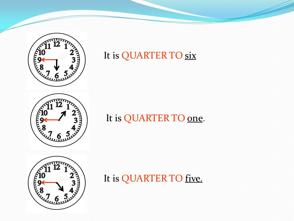 It is QUARTER TO six It is QUARTER TO one. It is QUARTER TO five.