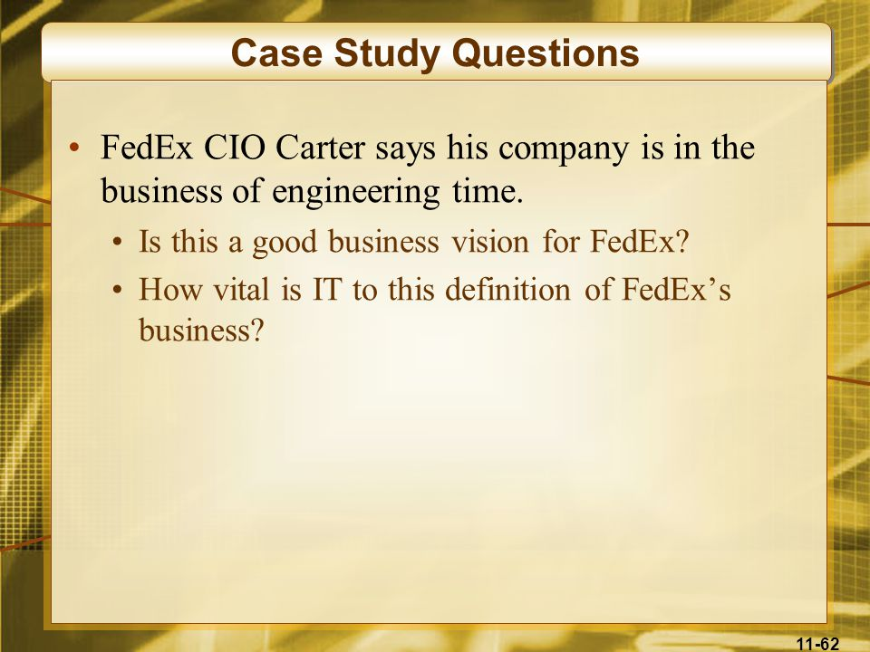 Case Study Questions FedEx CIO Carter says his company is in the business of engineering time. Is this a good business vision for FedEx