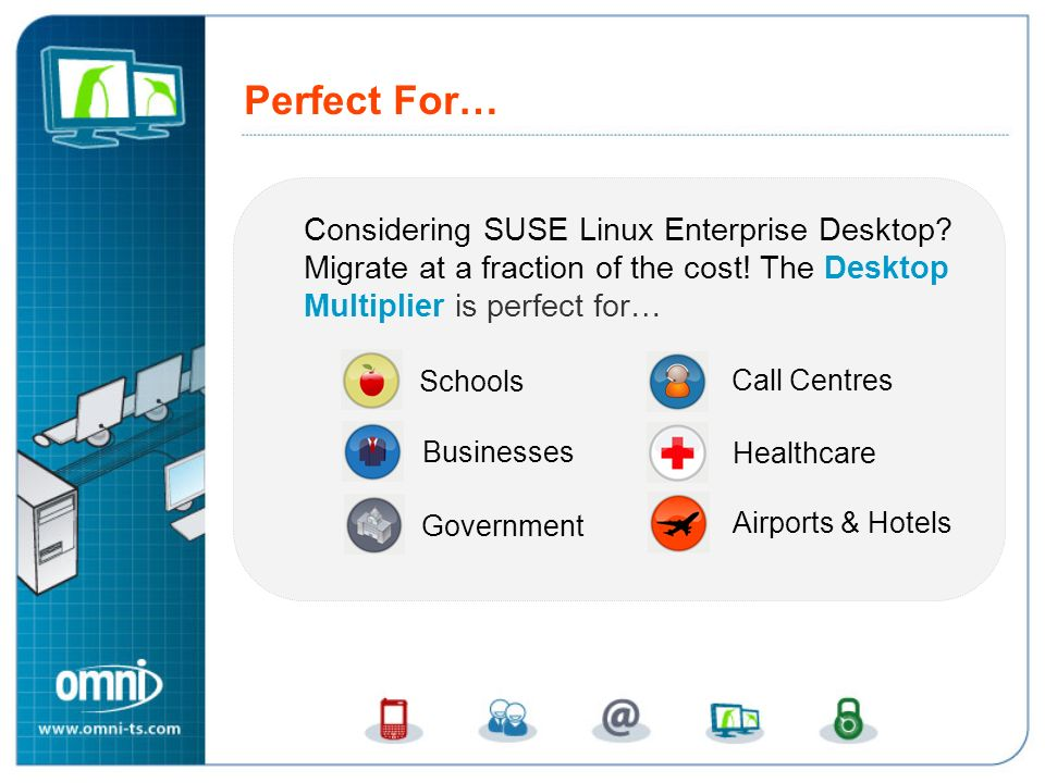 Perfect For… Perfect For… Considering SUSE Linux Enterprise Desktop Migrate at a fraction of the cost! The Desktop Multiplier is perfect for…