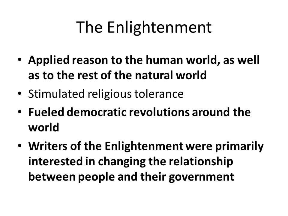 The Enlightenment Applied reason to the human world, as well as to the rest of the natural world. Stimulated religious tolerance.
