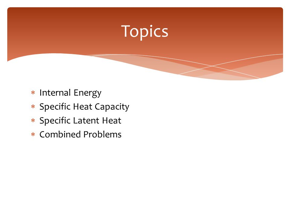 Topics Internal Energy Specific Heat Capacity Specific Latent Heat