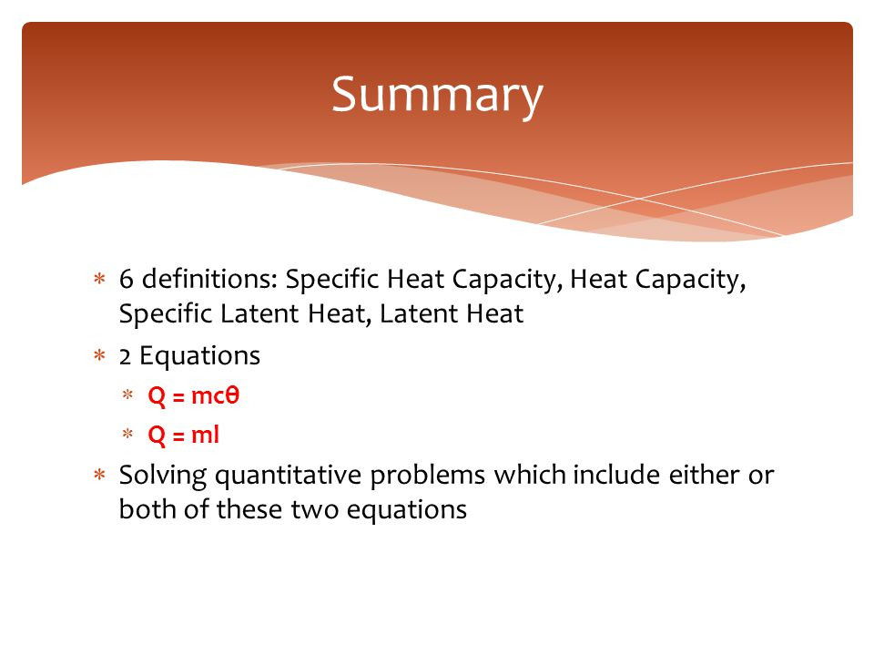 Summary 6 definitions: Specific Heat Capacity, Heat Capacity, Specific Latent Heat, Latent Heat. 2 Equations.