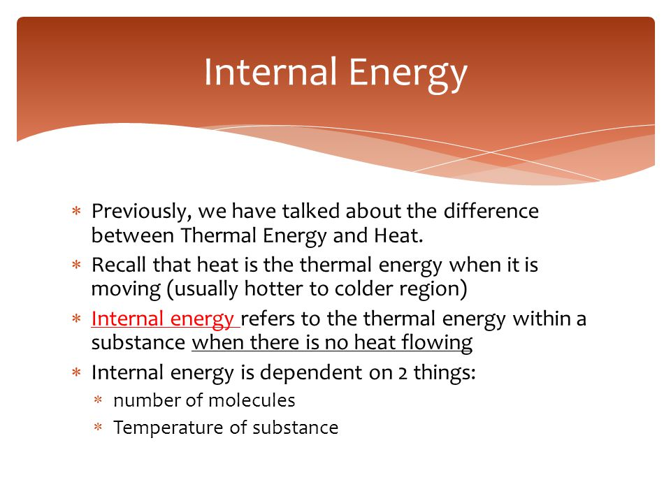 Internal Energy Previously, we have talked about the difference between Thermal Energy and Heat.