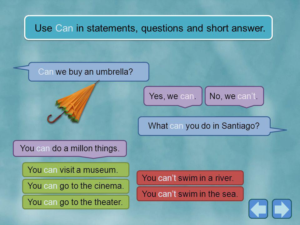 Use Can in statements, questions and short answer.