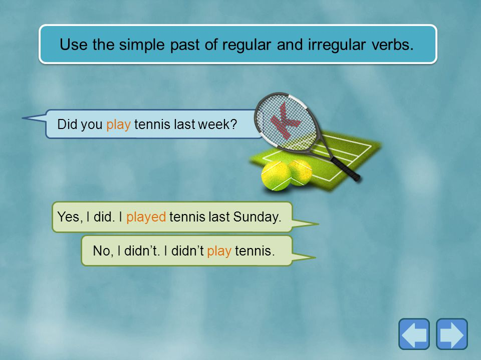 Use the simple past of regular and irregular verbs.