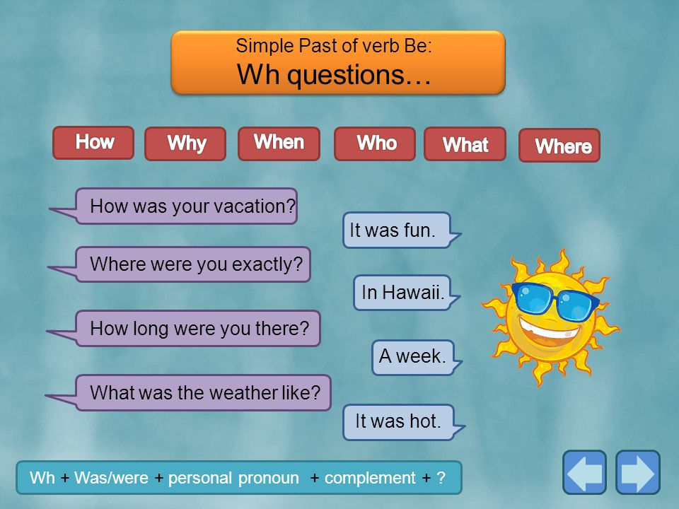 Wh questions… Simple Past of verb Be: How Why When Who What Where