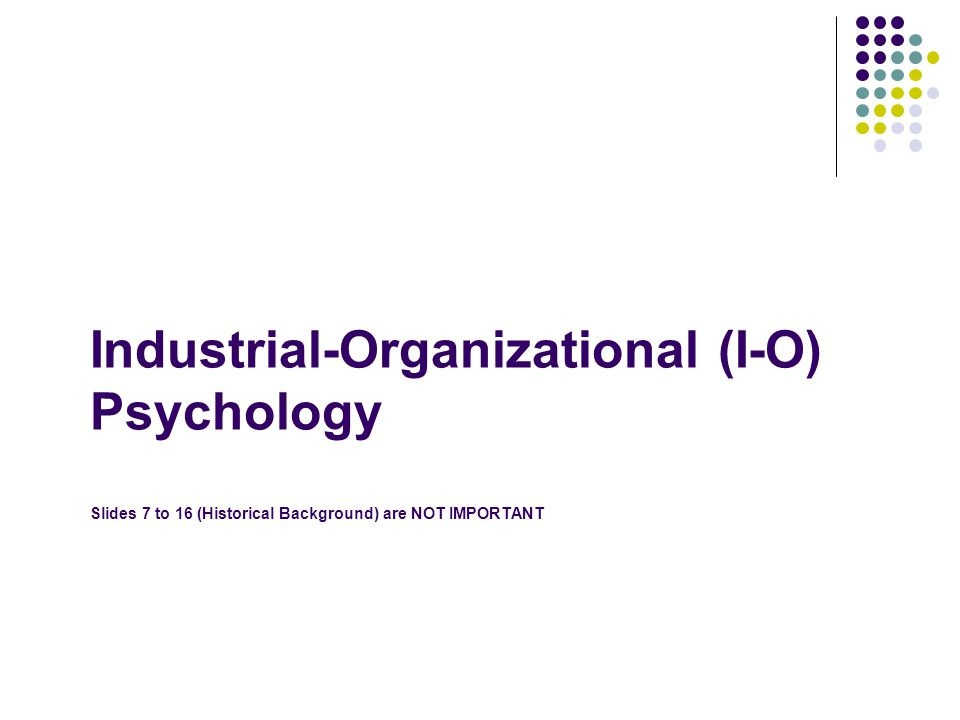 Industrial-Organizational (I-O) Psychology Slides 7 to 16 (Historical Background) are NOT IMPORTANT