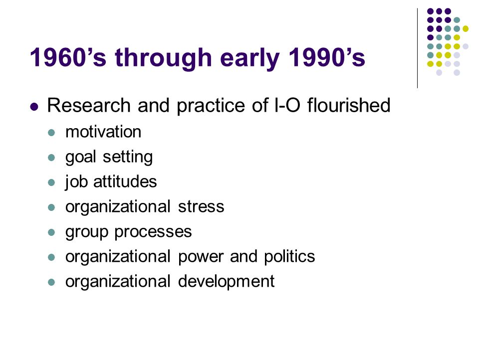 1960's through early 1990's Research and practice of I-O flourished