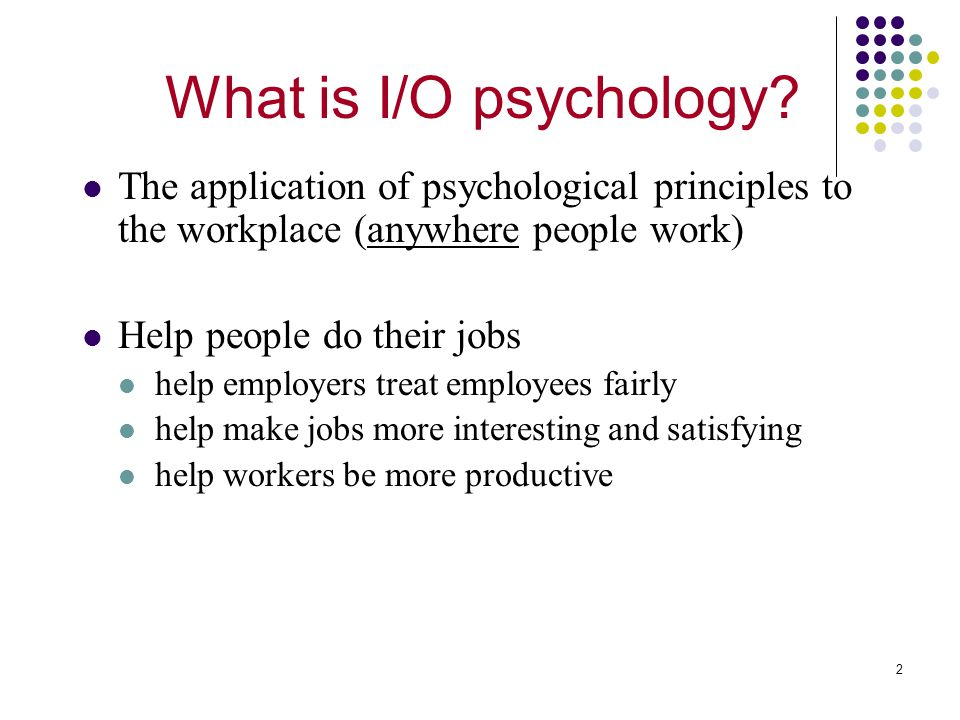 What is I/O psychology The application of psychological principles to the workplace (anywhere people work)
