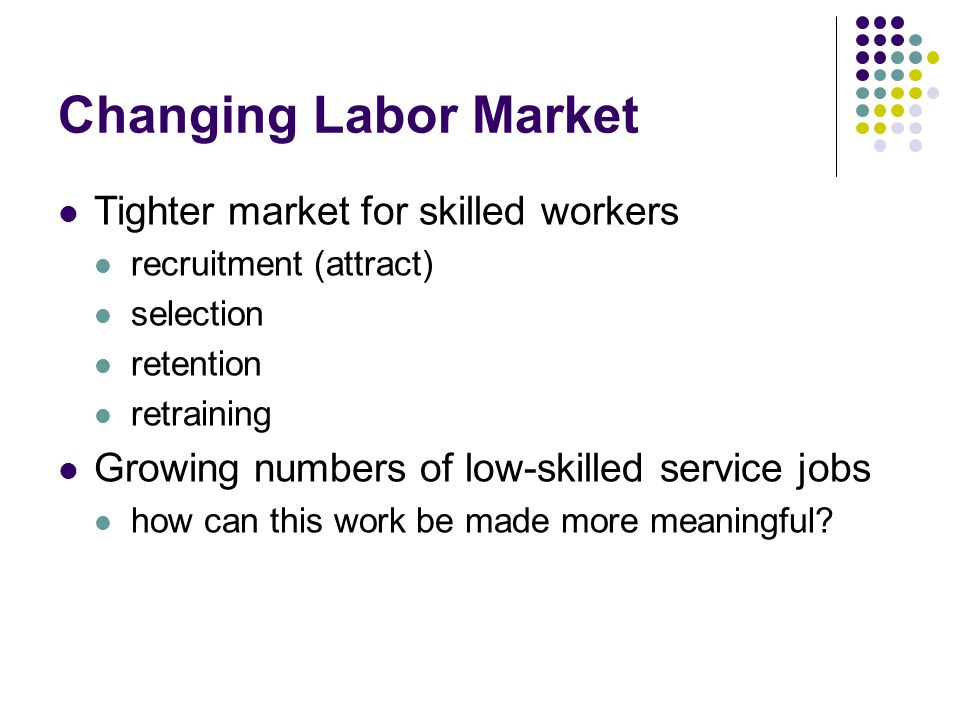 Changing Labor Market Tighter market for skilled workers