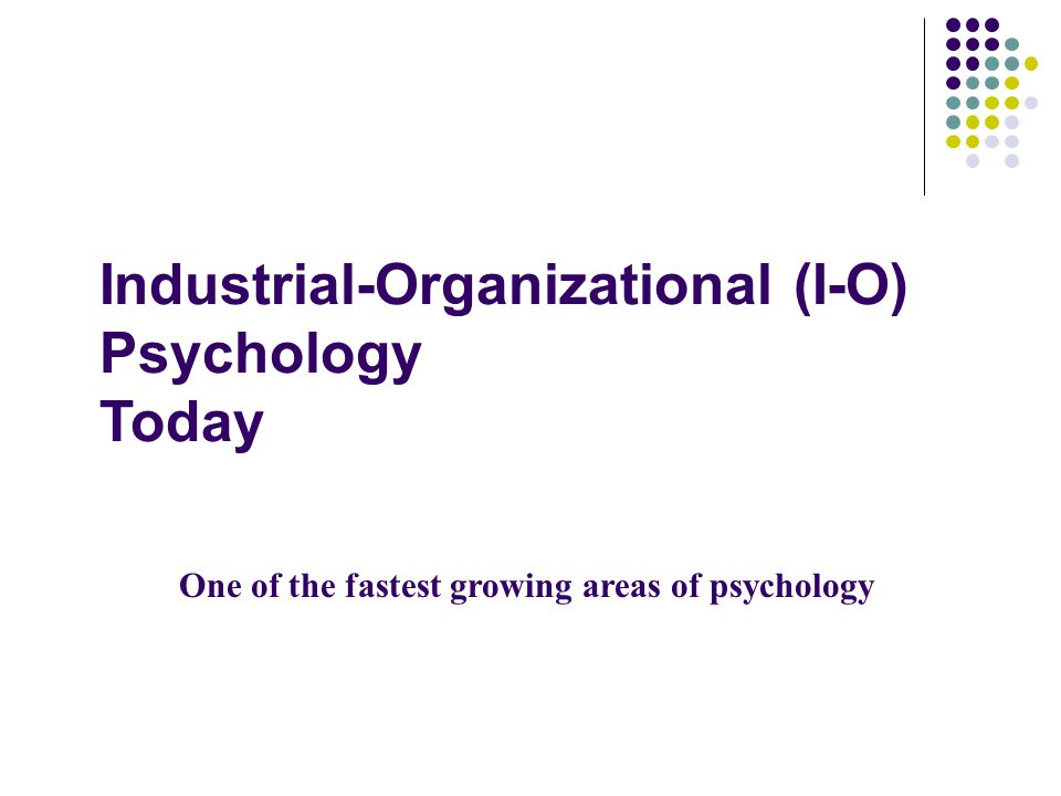 Industrial-Organizational (I-O) Psychology Today