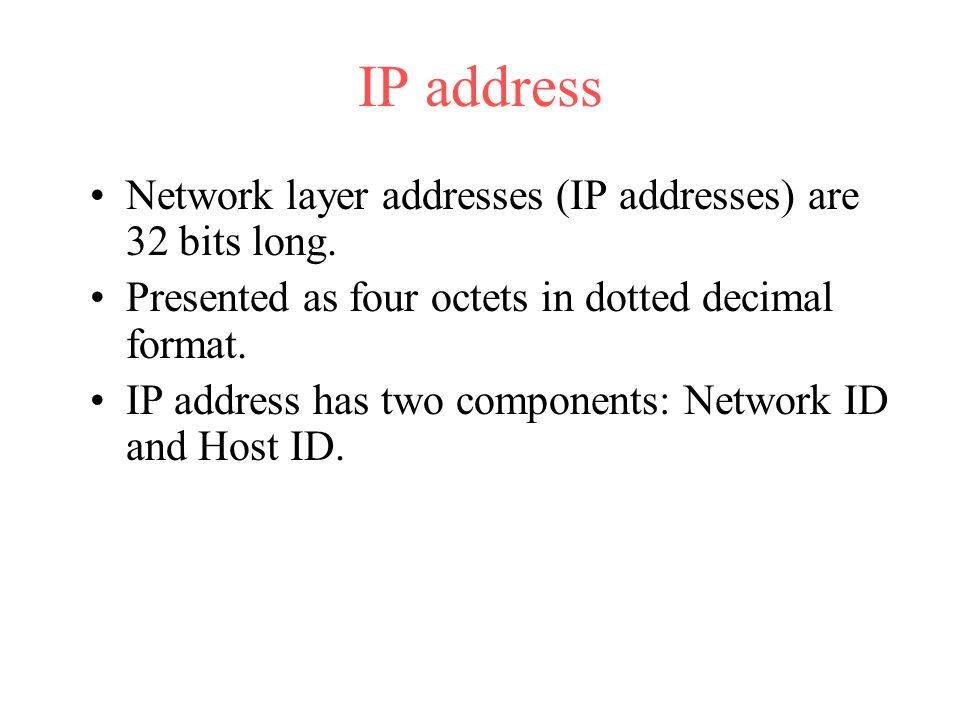 IP address Network layer addresses (IP addresses) are 32 bits long.