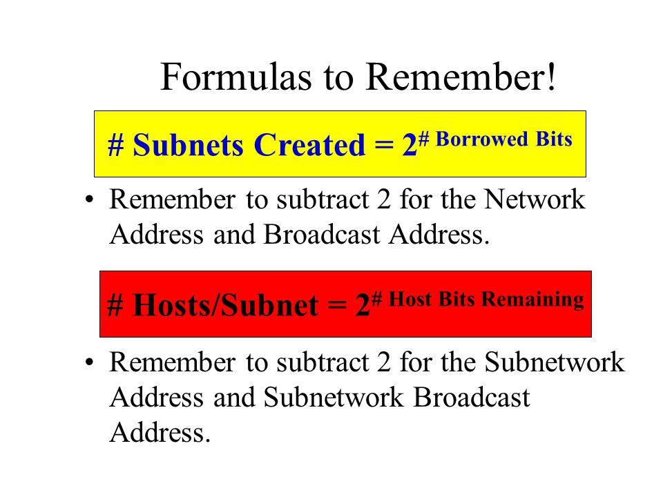 Formulas to Remember! # Subnets Created = 2# Borrowed Bits