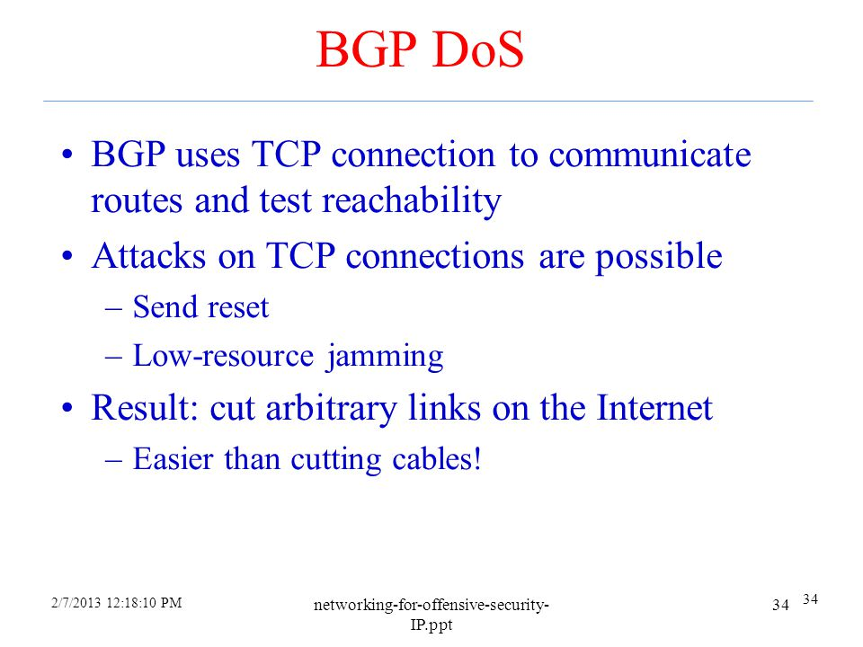 4/6/2017 BGP DoS. BGP uses TCP connection to communicate routes and test reachability. Attacks on TCP connections are possible.