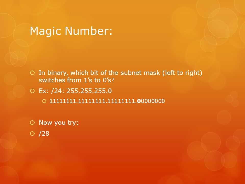 Magic Number: In binary, which bit of the subnet mask (left to right) switches from 1's to 0's Ex: /24: 255.255.255.0.