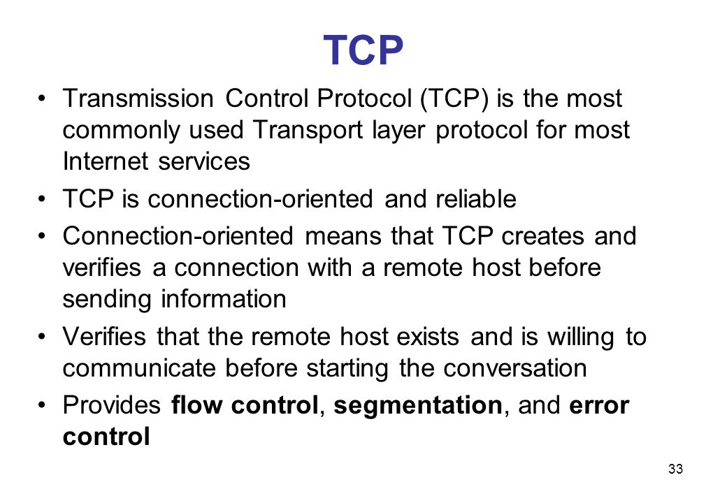 TCP Transmission Control Protocol (TCP) is the most commonly used Transport layer protocol for most Internet services.