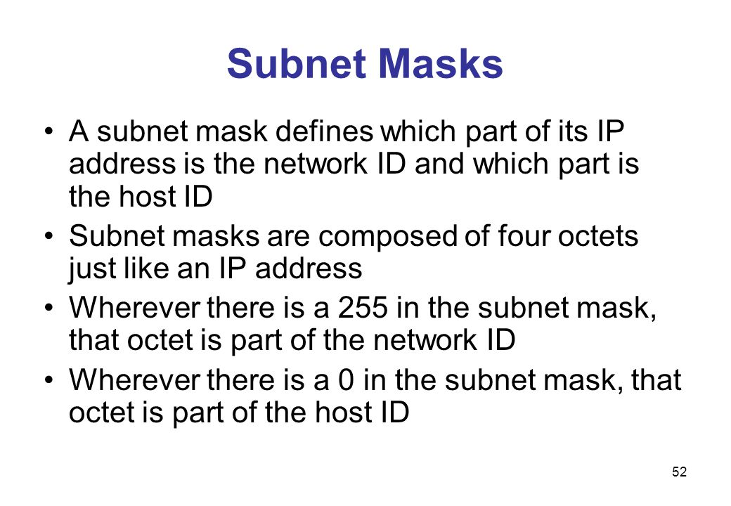 Subnet Masks A subnet mask defines which part of its IP address is the network ID and which part is the host ID.