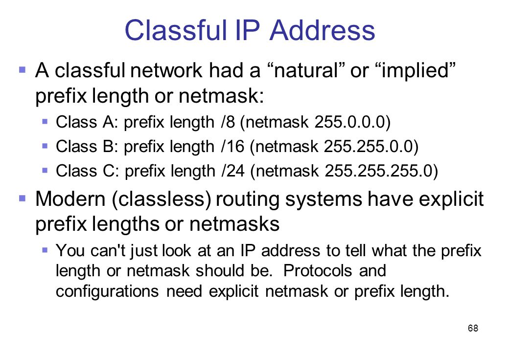 Classful IP Address A classful network had a natural or implied prefix length or netmask: Class A: prefix length /8 (netmask 255.0.0.0)