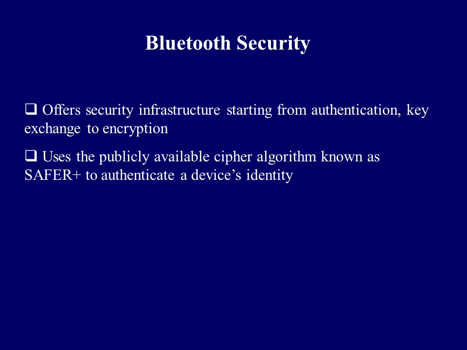 Bluetooth Security Offers security infrastructure starting from authentication, key exchange to encryption.