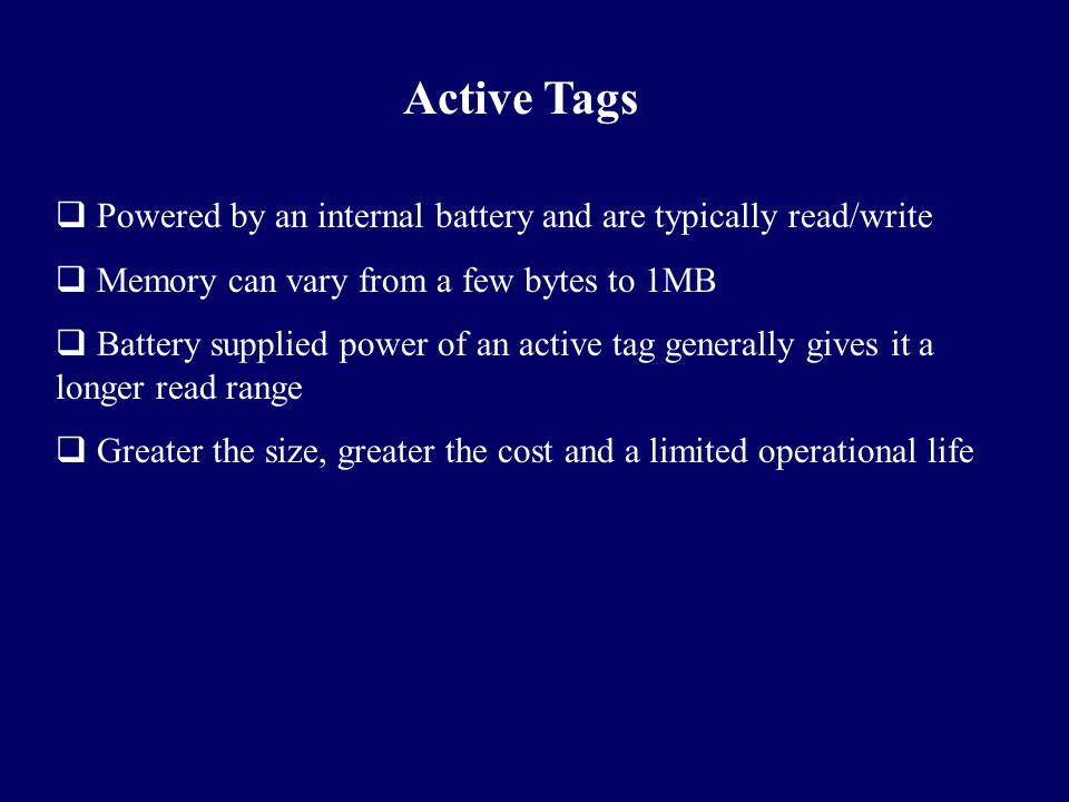 Active Tags Powered by an internal battery and are typically read/write. Memory can vary from a few bytes to 1MB.