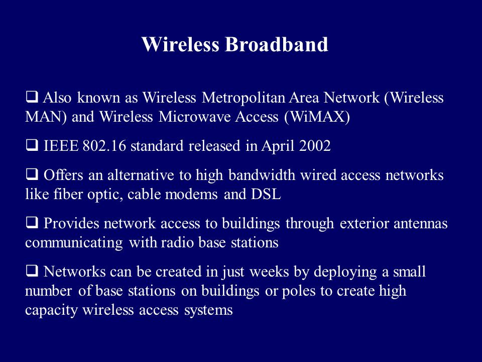 Wireless Broadband Also known as Wireless Metropolitan Area Network (Wireless MAN) and Wireless Microwave Access (WiMAX)
