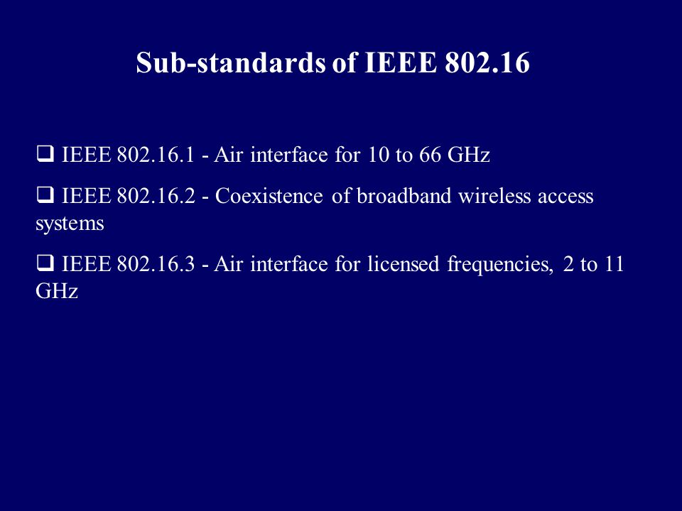 Sub-standards of IEEE 802.16 IEEE 802.16.1 - Air interface for 10 to 66 GHz. IEEE 802.16.2 - Coexistence of broadband wireless access systems.