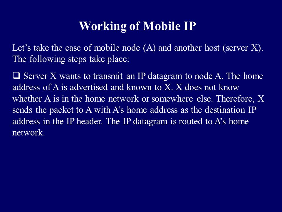 Working of Mobile IP Let's take the case of mobile node (A) and another host (server X). The following steps take place: