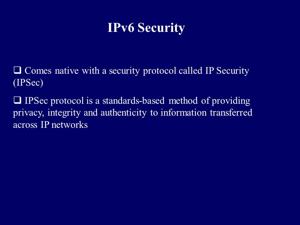 IPv6 Security Comes native with a security protocol called IP Security (IPSec)