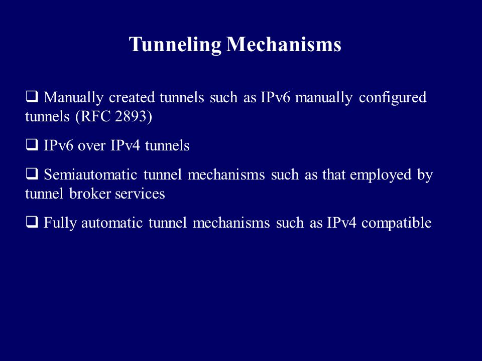 Tunneling Mechanisms Manually created tunnels such as IPv6 manually configured tunnels (RFC 2893) IPv6 over IPv4 tunnels.