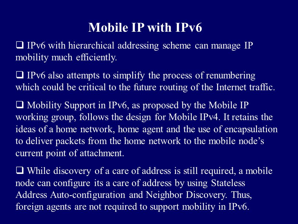Mobile IP with IPv6 IPv6 with hierarchical addressing scheme can manage IP mobility much efficiently.
