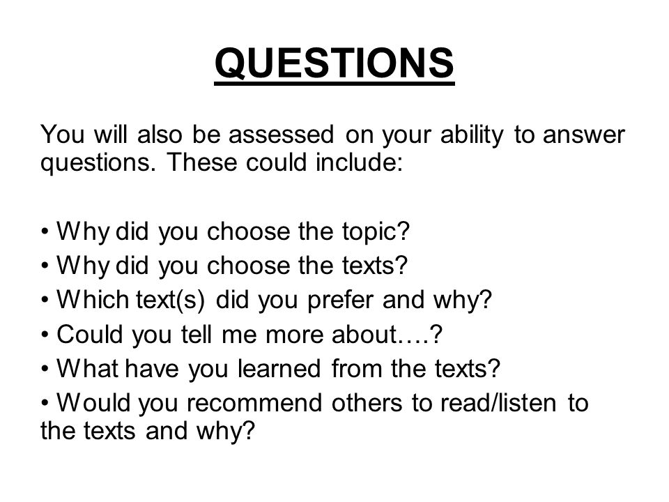 QUESTIONS You will also be assessed on your ability to answer questions. These could include: Why did you choose the topic