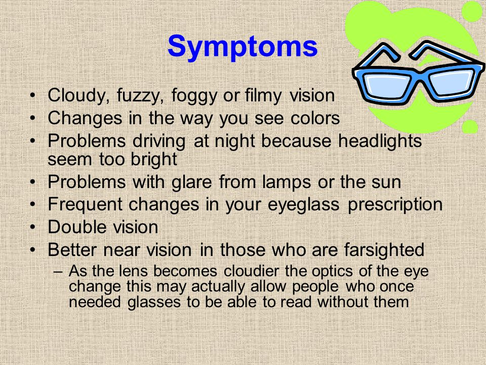 Symptoms Cloudy, fuzzy, foggy or filmy vision