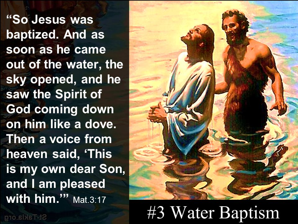 So Jesus was baptized. And as soon as he came out of the water, the sky opened, and he saw the Spirit of God coming down on him like a dove. Then a voice from heaven said, 'This is my own dear Son, and I am pleased with him.' Mat.3:17