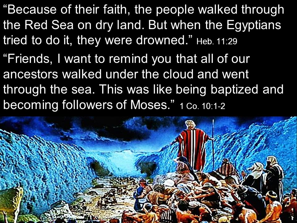 Because of their faith, the people walked through the Red Sea on dry land. But when the Egyptians tried to do it, they were drowned. Heb. 11:29