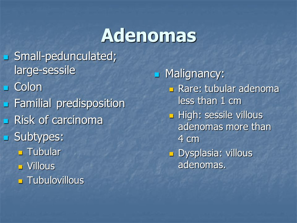 Adenomas Small-pedunculated; large-sessile Colon Malignancy: