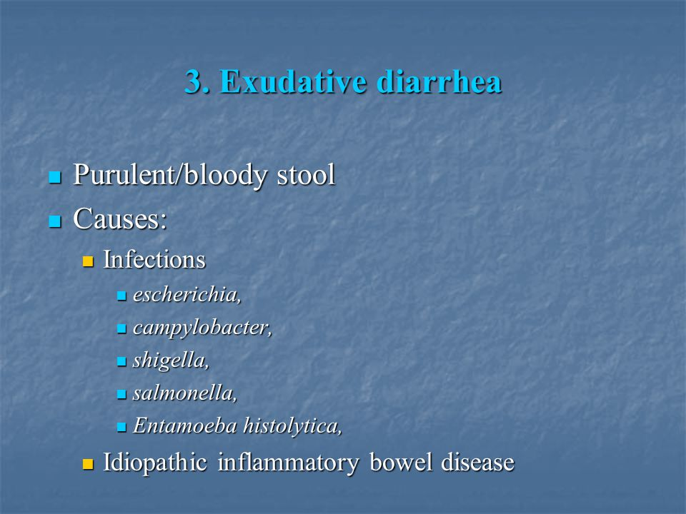 3. Exudative diarrhea Purulent/bloody stool Causes: Infections