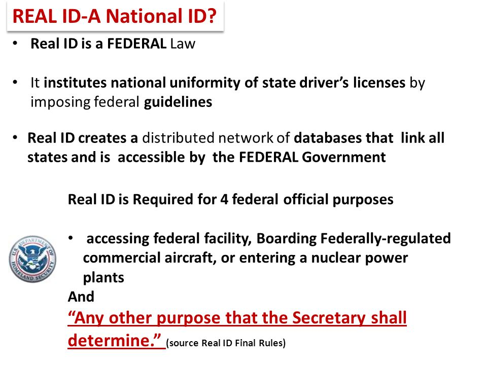 REAL ID-A National ID Real ID is a FEDERAL Law. It institutes national uniformity of state driver's licenses by imposing federal guidelines.