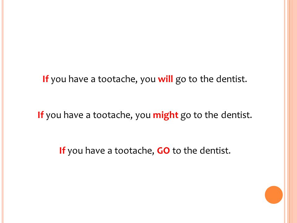 If you have a tootache, you will go to the dentist.