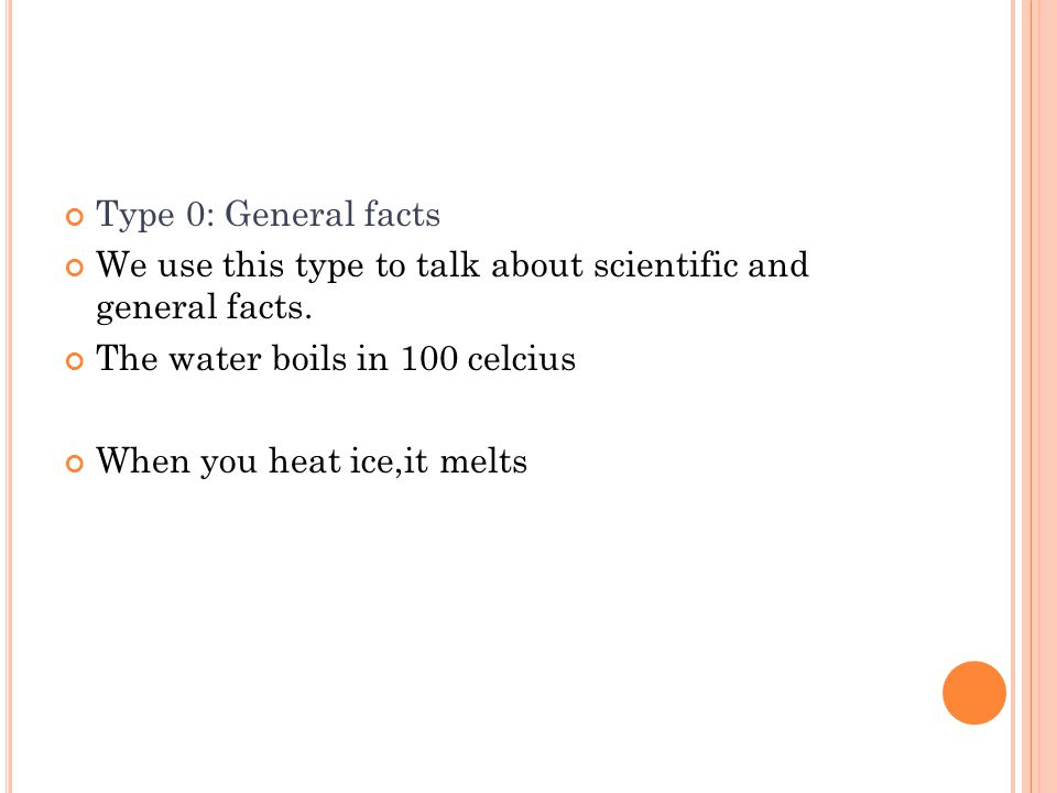 Type 0: General facts We use this type to talk about scientific and general facts. The water boils in 100 celcius.