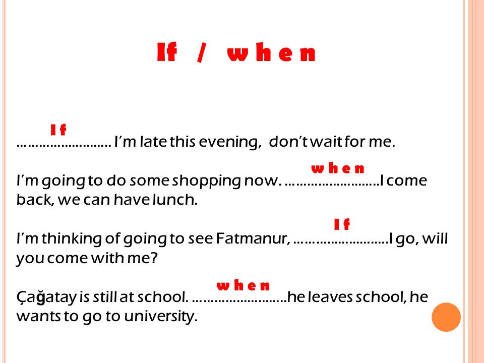 If / w h e n …………………….. I'm late this evening, don't wait for me.