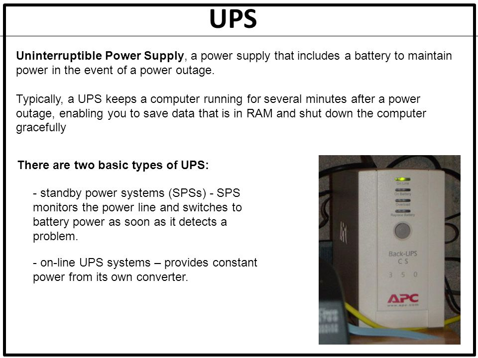 UPS Uninterruptible Power Supply, a power supply that includes a battery to maintain power in the event of a power outage.