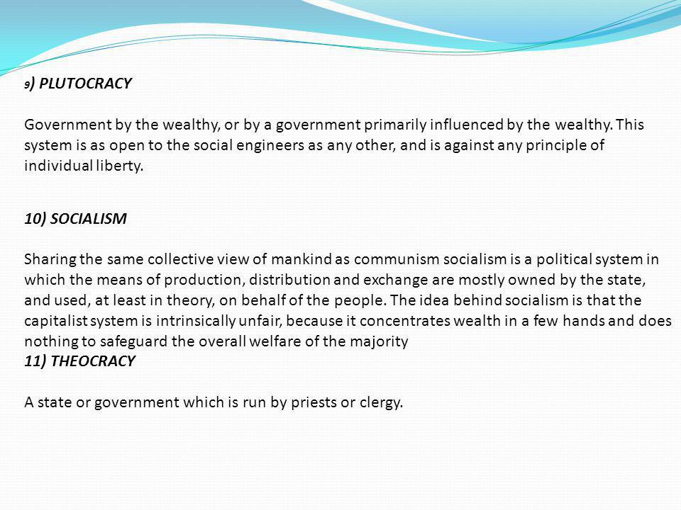 9) PLUTOCRACY Government by the wealthy, or by a government primarily influenced by the wealthy. This system is as open to the social engineers as any other, and is against any principle of individual liberty.