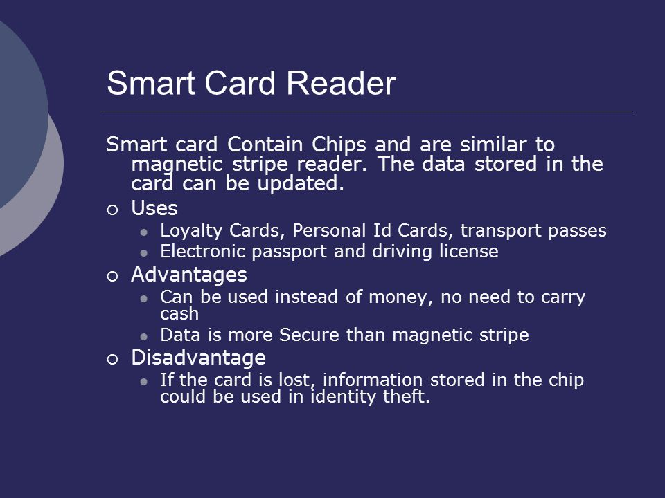 Smart Card Reader Smart card Contain Chips and are similar to magnetic stripe reader. The data stored in the card can be updated.