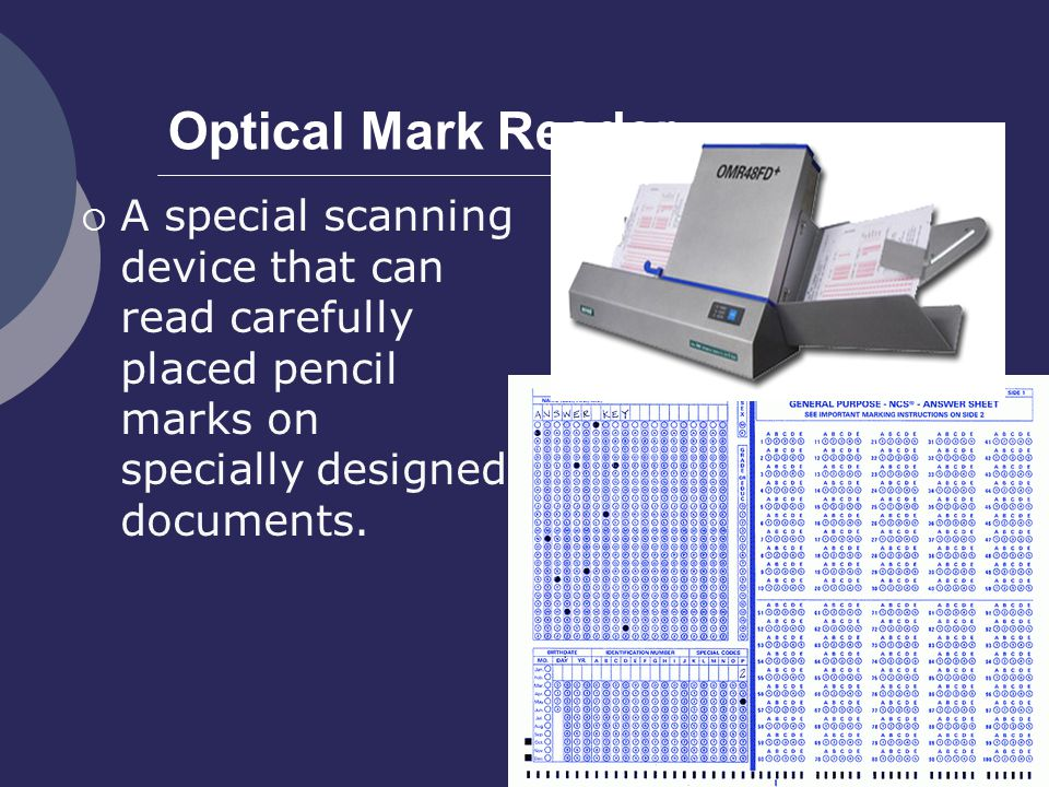 Optical Mark Reader A special scanning device that can read carefully placed pencil marks on specially designed documents.