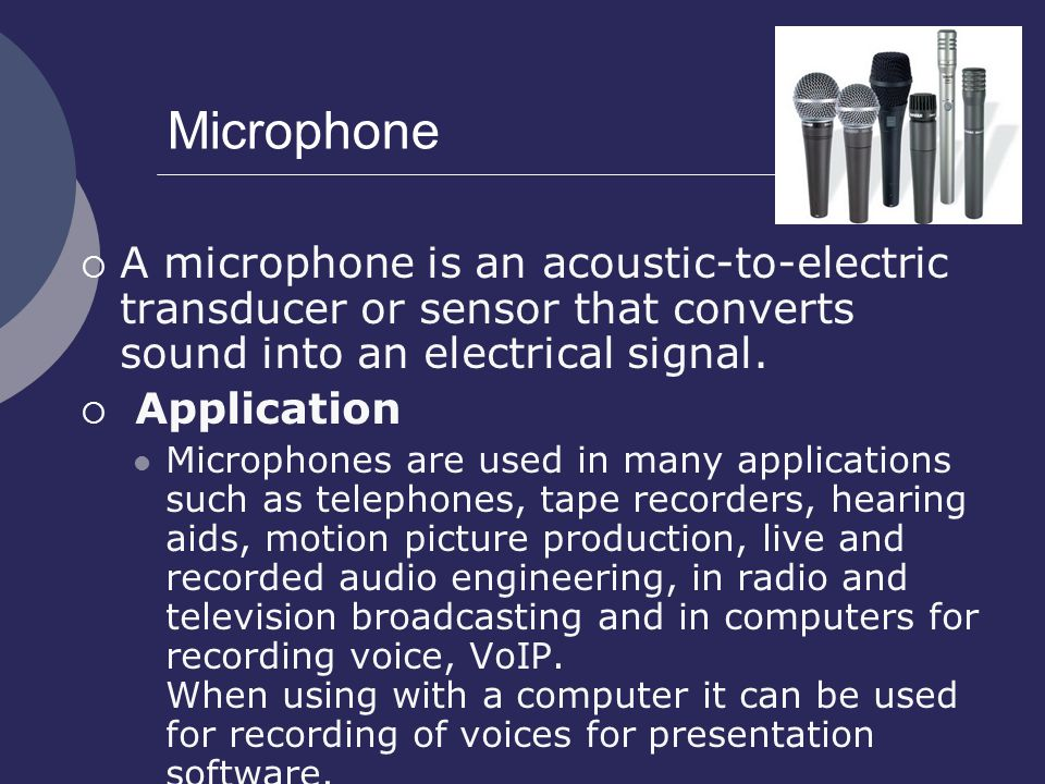 Microphone A microphone is an acoustic-to-electric transducer or sensor that converts sound into an electrical signal.