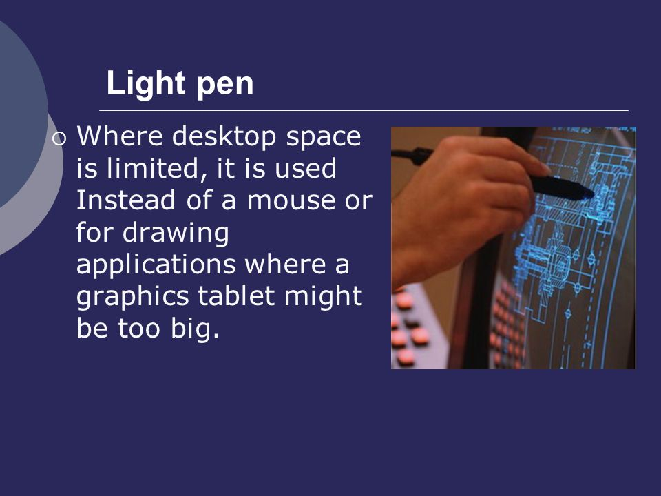 Light pen Where desktop space is limited, it is used Instead of a mouse or for drawing applications where a graphics tablet might be too big.