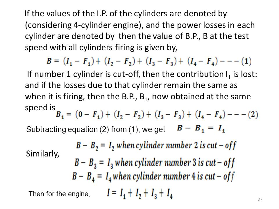 If the values of the I.P. of the cylinders are denoted by (considering 4-cylinder engine), and the power losses in each cylinder are denoted by then the value of B.P., B at the test speed with all cylinders firing is given by, If number 1 cylinder is cut-off, then the contribution I1 is lost: and if the losses due to that cylinder remain the same as when it is firing, then the B.P., B1, now obtained at the same speed is