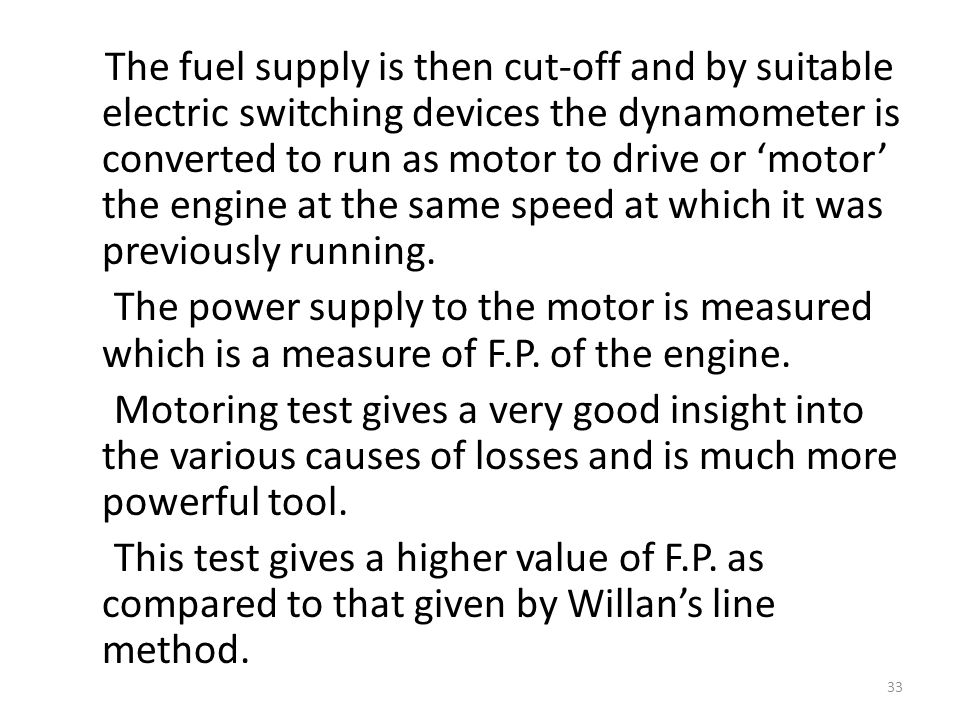 The fuel supply is then cut-off and by suitable electric switching devices the dynamometer is converted to run as motor to drive or 'motor' the engine at the same speed at which it was previously running.