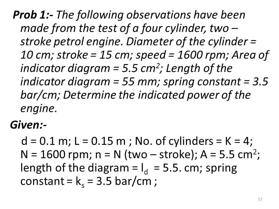 Prob 1:- The following observations have been made from the test of a four cylinder, two – stroke petrol engine. Diameter of the cylinder = 10 cm; stroke = 15 cm; speed = 1600 rpm; Area of indicator diagram = 5.5 cm2; Length of the indicator diagram = 55 mm; spring constant = 3.5 bar/cm; Determine the indicated power of the engine.