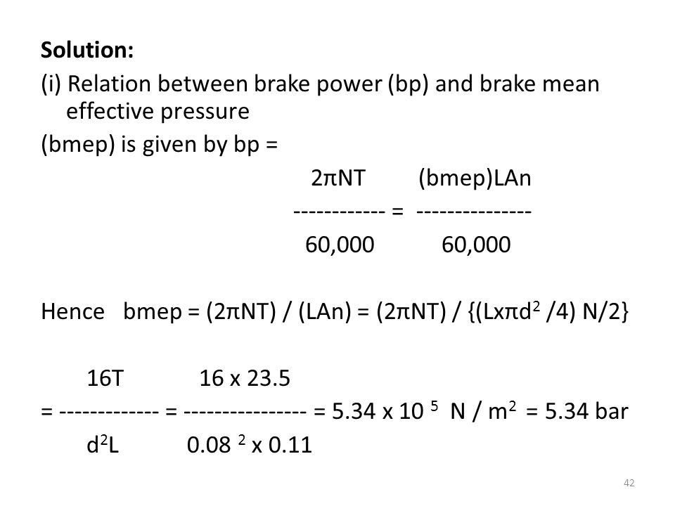 Solution: (i) Relation between brake power (bp) and brake mean effective pressure (bmep) is given by bp = 2πNT (bmep)LAn ------------ = --------------- 60,000 60,000 Hence bmep = (2πNT) / (LAn) = (2πNT) / {(Lxπd2 /4) N/2} 16T 16 x 23.5 = ------------- = ---------------- = 5.34 x 10 5 N / m2 = 5.34 bar d2L 0.08 2 x 0.11